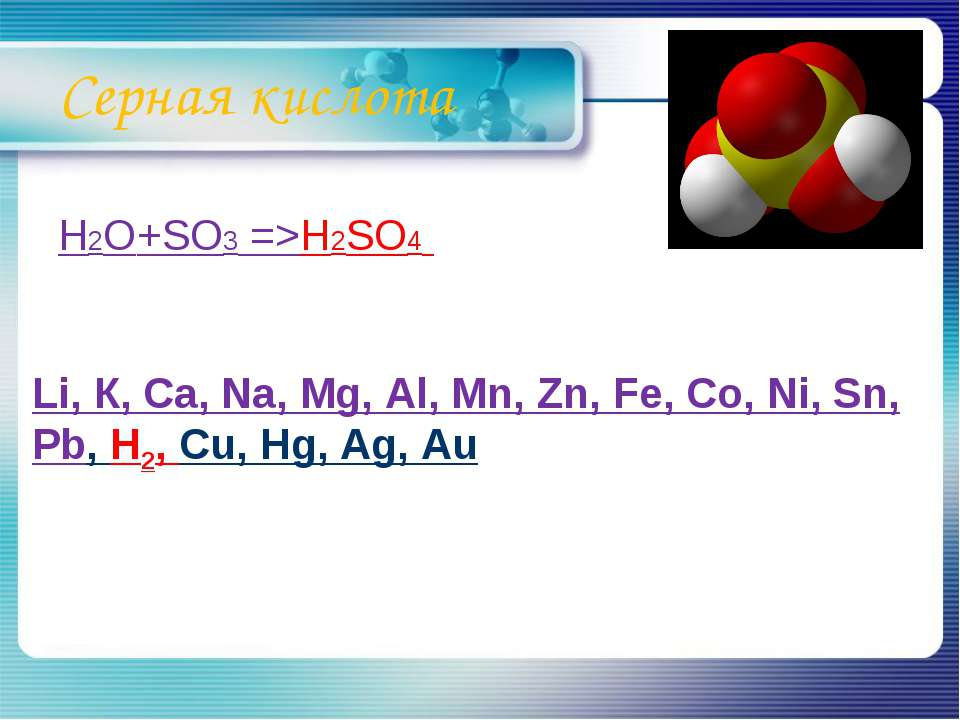 Серная кислота H2O+SO3 =>H2SO4 Li, К, Ca, Na, Mg, Al, Mn, Zn, Fe, Co, Ni, Sn,...