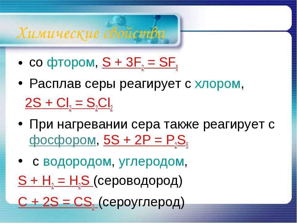 Химические свойства со фтором, S + 3F2 = SF6 Расплав серы реагирует с хлором,...