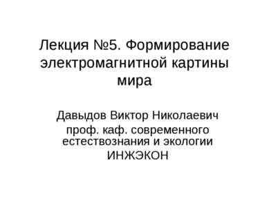 Лекция №5. Формирование электромагнитной картины мира Давыдов Виктор Николаев...
