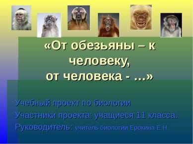«От обезьяны – к человеку, от человека - …» Учебный проект по биологии Участн...