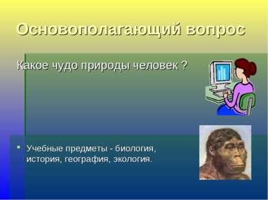 Основополагающий вопрос Какое чудо природы человек ? Учебные предметы - биоло...
