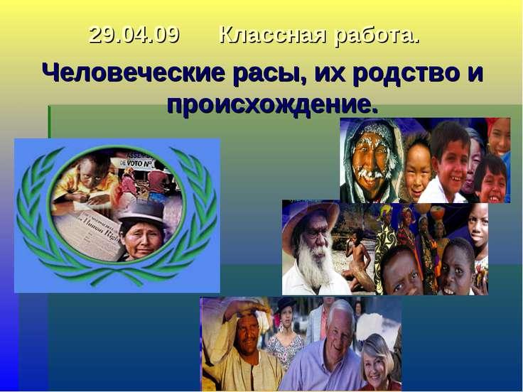 29.04.09 Классная работа. Человеческие расы, их родство и происхождение.