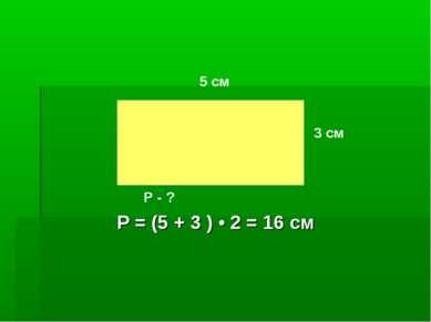 5 см 3 см Р - ? Р = (5 + 3 ) • 2 = 16 см