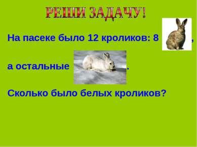 На пасеке было 12 кроликов: 8 , а остальные . Сколько было белых кроликов?