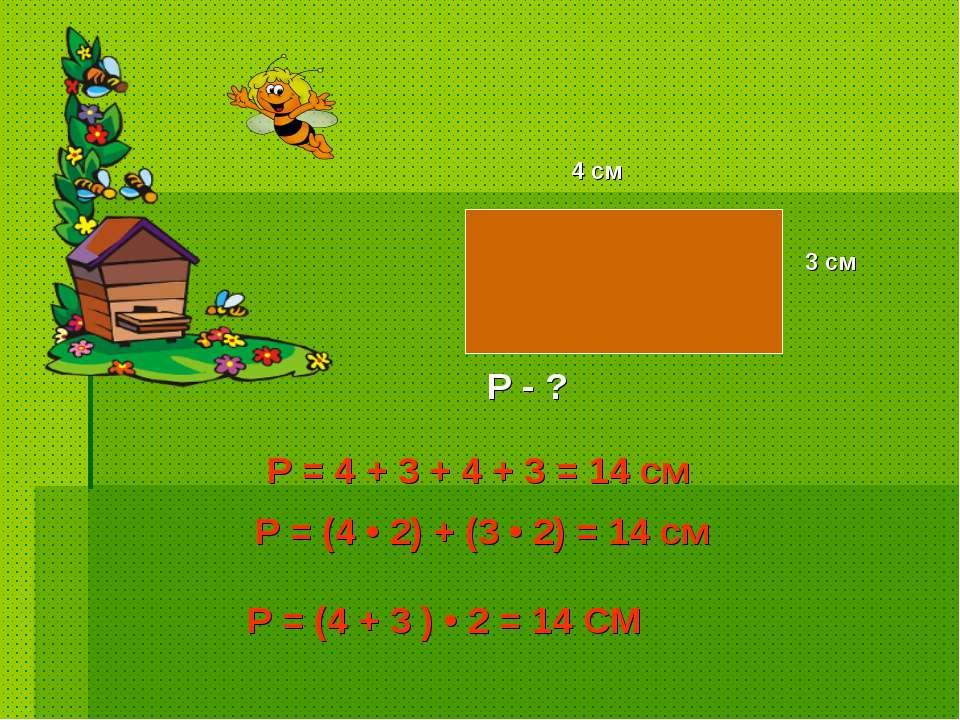 4 см 3 см Р - ? Р = (4 + 3 ) • 2 = 14 СМ Р = 4 + 3 + 4 + 3 = 14 см Р = (4 • 2...