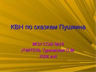 КВН по сказкам Пушкина МОУ СОШ №19 УЧИТЕЛЬ Турковская О.М. 2006 год