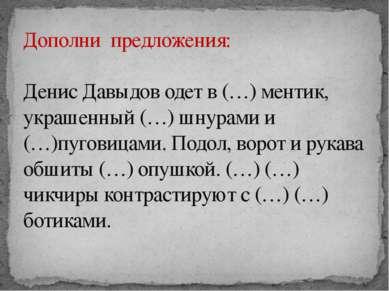 Дополни предложения: Денис Давыдов одет в (…) ментик, украшенный (…) шнурами ...