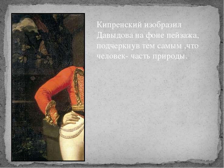 Кипренский изобразил Давыдова на фоне пейзажа, подчеркнув тем самым ,что чело...