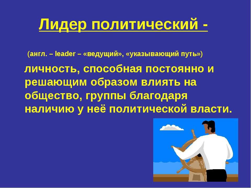 Лидер политический - (англ. – leader – «ведущий», «указывающий путь») личност...
