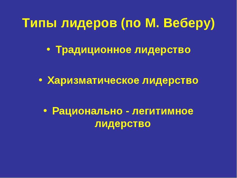 Типы лидеров (по М. Веберу) Традиционное лидерство Харизматическое лидерство ...