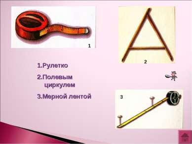 1.Рулетко 2.Полевым циркулем 3.Мерной лентой 1 2 3