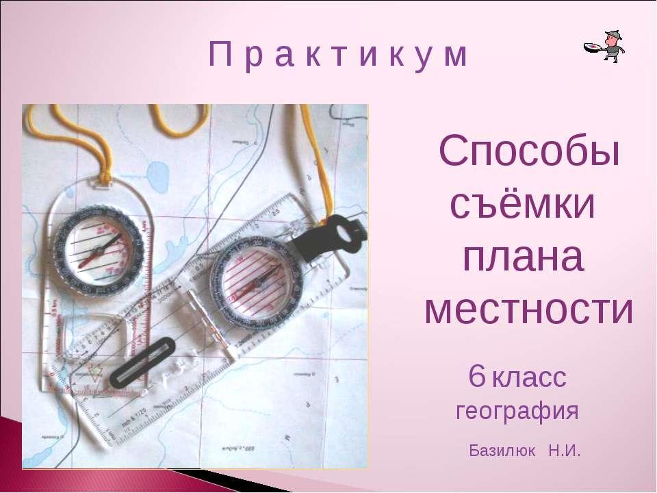 Способы cъёмки плана местности П р а к т и к у м 6 класс география Базилюк Н.И.