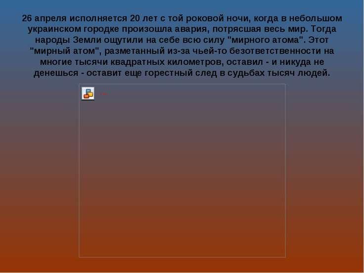 26 апреля исполняется 20 лет с той роковой ночи, когда в небольшом украинском...