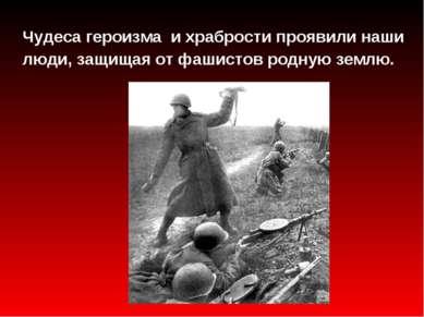 Чудеса героизма и храбрости проявили наши люди, защищая от фашистов родную зе...