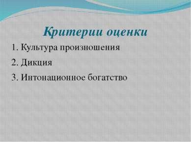 Критерии оценки 1. Культура произношения 2. Дикция 3. Интонационное богатство