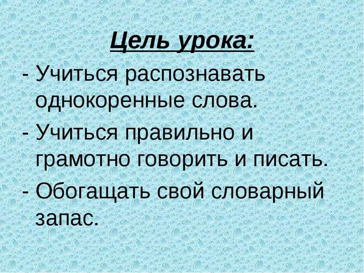 Цель урока: - Учиться распознавать однокоренные слова. - Учиться правильно и ...