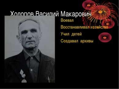 Холопов Василий Макарович Воевал Восстанавливал хозяйство Учил детей Создавал...