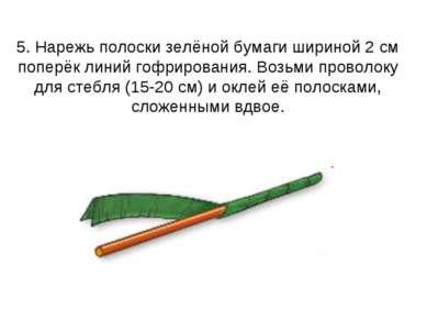 5. Нарежь полоски зелёной бумаги шириной 2 см поперёк линий гофрирования. Воз...