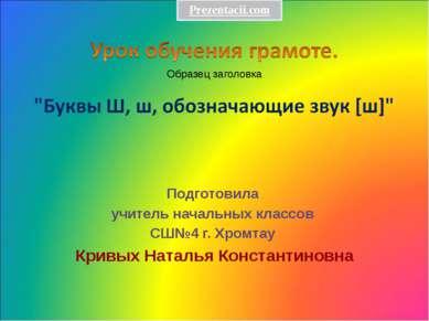 Подготовила учитель начальных классов СШ№4 г. Хромтау Кривых Наталья Констант...