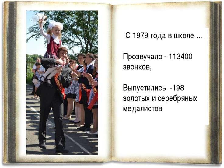 С 1979 года в школе … Прозвучало - 113400 звонков, Выпустились -198 золотых и...