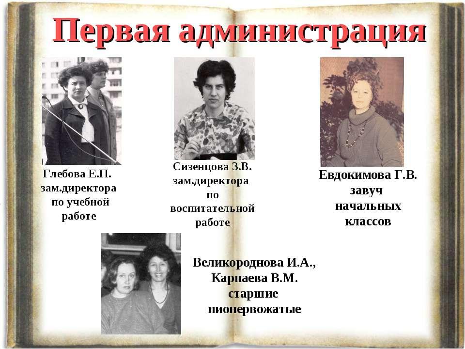 Первая администрация Глебова Е.П. зам.директора по учебной работе Сизенцова З...