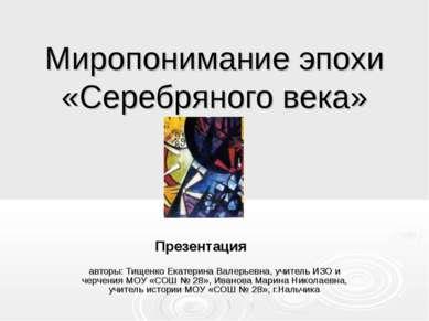 Миропонимание эпохи «Серебряного века» авторы: Тищенко Екатерина Валерьевна, ...