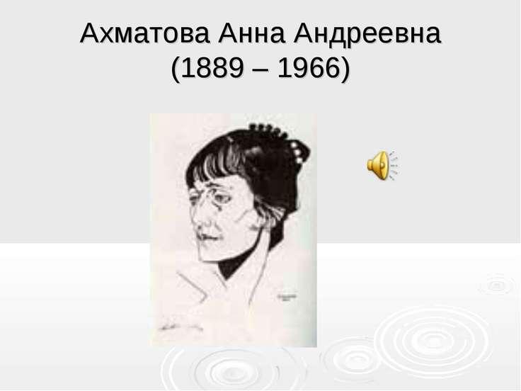 Ахматова Анна Андреевна (1889 – 1966)