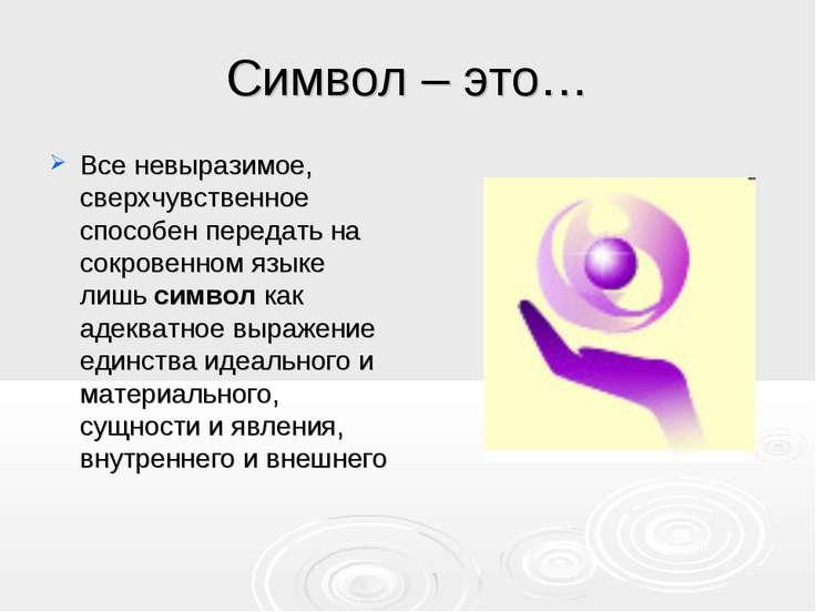 Символ – это… Все невыразимое, сверхчувственное способен передать на сокровен...