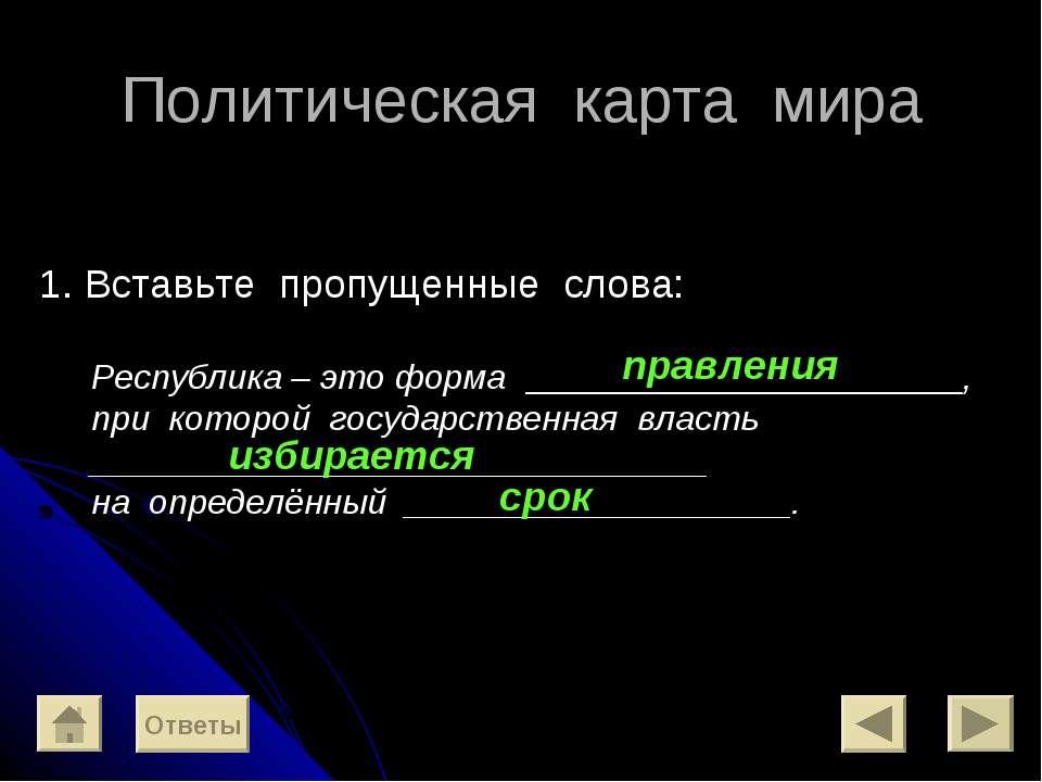 Политическая карта мира 1. Вставьте пропущенные слова: Республика – это форма...