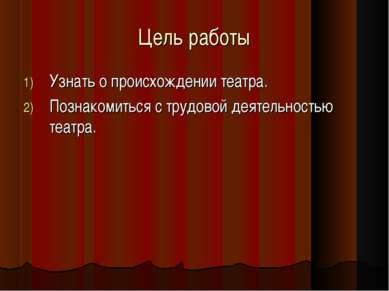 Цель работы Узнать о происхождении театра. Познакомиться с трудовой деятельно...
