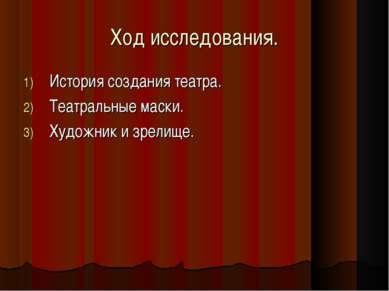 Ход исследования. История создания театра. Театральные маски. Художник и зрел...