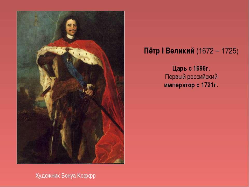 Пётр I Великий (1672 – 1725) Царь с 1696г. Первый российский император с 1721...