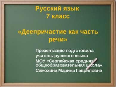 Русский язык 7 класс «Деепричастие как часть речи» Презентацию подготовила уч...