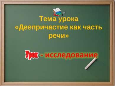 Тема урока «Деепричастие как часть речи»