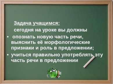 Задача учащимся: сегодня на уроке вы должны опознать новую часть речи, выясни...