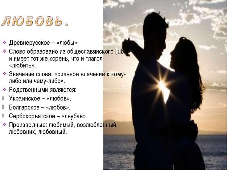 Древнерусское – «любы». Слово образовано из общеславянского ljub и имеет тот ...