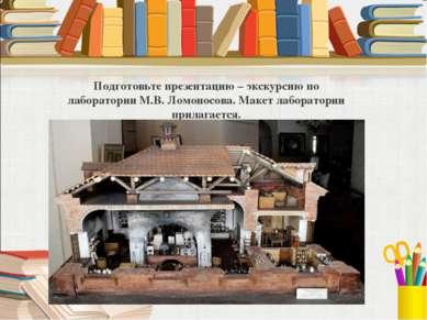 Подготовьте презентацию – экскурсию по лаборатории М.В. Ломоносова. Макет лаб...