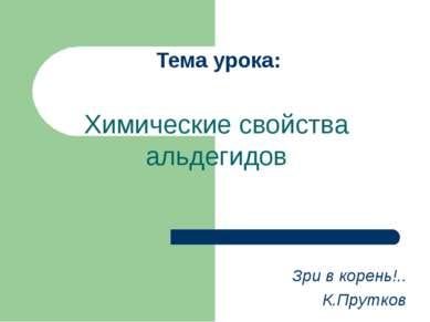 Тема урока: Химические свойства альдегидов Зри в корень!.. К.Прутков