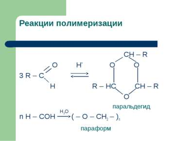 Реакции полимеризации CH – R O H+ O O 3 R – C H R – HC CH – R O паральдегид n...