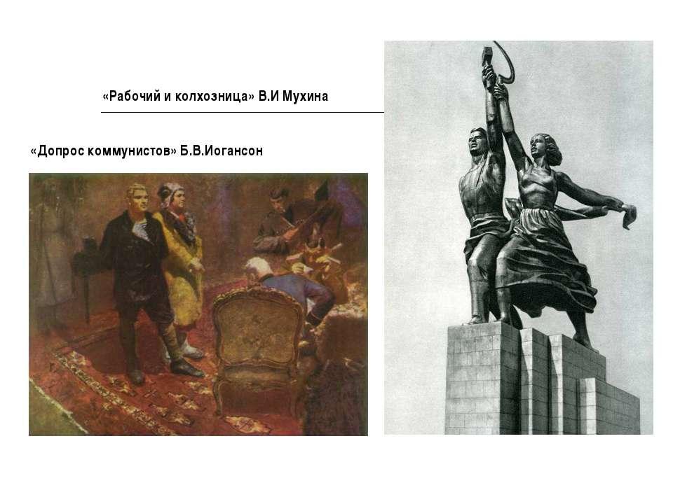 «Допрос коммунистов» Б.В.Иогансон «Рабочий и колхозница» В.И Мухина