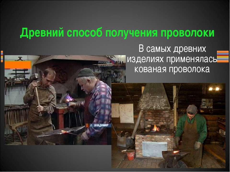 Древний способ получения проволоки В самых древних изделиях применялась кован...