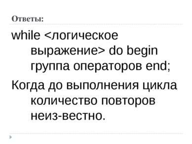 Ответы: while do begin группа операторов end; Когда до выполнения цикла колич...