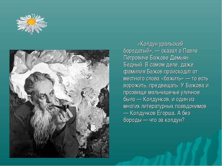 «Колдун уральский бородатый», — сказал о Павле Петровиче Бажове Демьян Бедный...