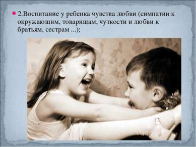 2.Воспитание у ребенка чувства любви (симпатии к окружающим, товарищам, чутко...