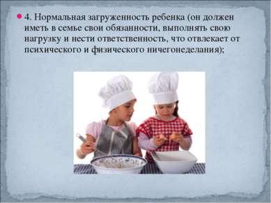 4. Нормальная загруженность ребенка (он должен иметь в семье свои обязанности...
