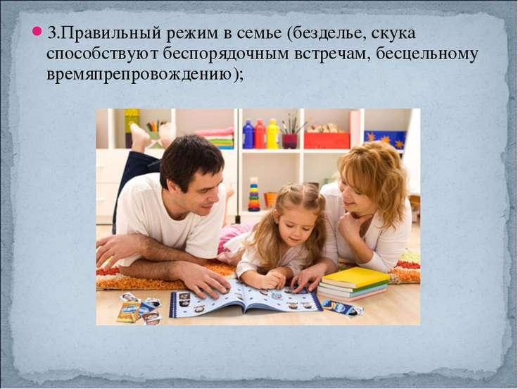 3.Правильный режим в семье (безделье, скука способствуют беспорядочным встреч...