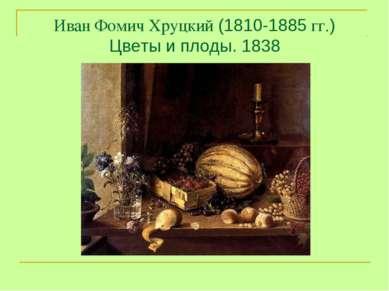 Иван Фомич Хруцкий (1810-1885 гг.) Цветы и плоды. 1838