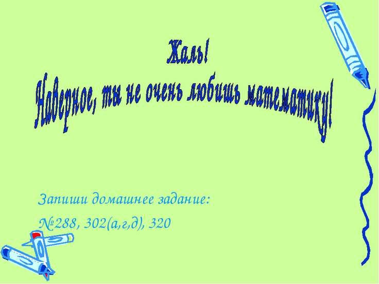 Запиши домашнее задание: № 288, 302(а,г,д), 320