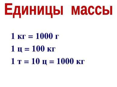 1 кг = 1000 г 1 ц = 100 кг 1 т = 10 ц = 1000 кг