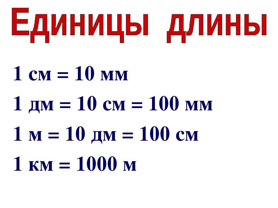 1 см = 10 мм 1 дм = 10 см = 100 мм 1 м = 10 дм = 100 см 1 км = 1000 м